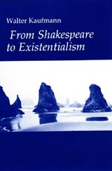 From Shakespeare to Existentialism - Essays on Shakespeare and Goethe; Hegel and Kierkegaard; Nietzsche, Rilke and Freud; Jaspers, Heidegger, an | Walter A. Kaufmann |