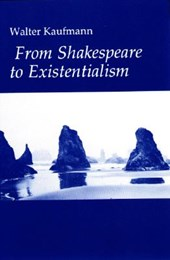From Shakespeare to Existentialism - Essays on Shakespeare and Goethe; Hegel and Kierkegaard; Nietzsche, Rilke and Freud; Jaspers, Heidegger, an
