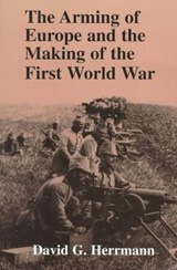 The Arming of Europe and the Making of the First World War | David G. Herrmann |