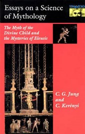 Essays on a Science of Mythology - The Myth of the Divine Child and the Mysteries of Eleusis