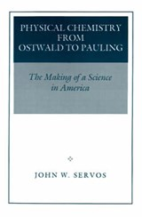 Physical Chemistry from Ostwald to Pauling - The Making of a Science in America | John W. Servos |