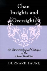 Chan Insights and Oversights - An Epistemological Critique of the Chan Tradition | Bernard Faure |