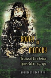 Bodies of Memory - Narratives of War in Postwar Japanese Culture, 1945-1970