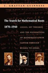 The Search for Mathematical Roots, 1870-1940 - Logics, Set Theories and the Foundations of Mathematics from Cantor through Russell to Gödel