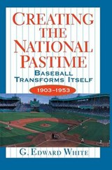 Creating the National Pastime - Baseball Transforms Itself, 1903-1953 | G. Edward White |