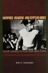Vampires, Dragons, and Egyptian Kings - Youth Gangs in Postwar New York | Eric C. Schneider |