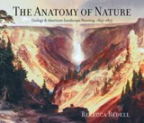 The Anatomy of Nature - Geology and American Landscape Painting, 1825-1875 | Rebecca Bedell |