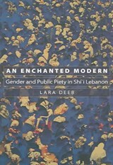 An Enchanted Modern - Gender and Public Piety in Shi`i Lebanon | Lara Deeb |