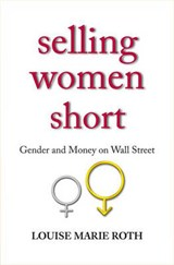 Selling Women Short - Gender and Money on Wall Street | Louise Marie Roth |