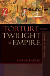 Torture and the Twilight of Empire - From Algiers to Baghdad | Marnia Lazreg |