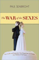 The War of the Sexes - How Conflict and Cooperation Have Shaped Men and Women from Prehistory to the Present | Paul Seabright |