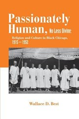 Passionately Human, No Less Divine - Religion and Culture in Black Chicago, 1915-1952 | Wallace D. Best |
