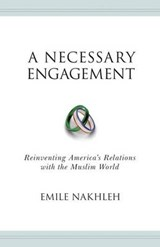 A Necessary Engagement - Reinventing America`s Relations with the Muslim World | Emile Nakhleh |