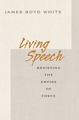Living Speech - Resisting the Empire of Force | James Boyd White |
