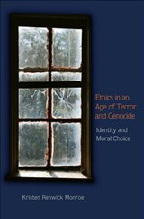 Ethics in an Age of Terror and Genocide - Identity and Moral Choice | Kristen Renwick Monroe |
