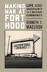 Making War at Fort Hood - Life and Uncertainty in a Military Community | Kenneth T. Macleish |