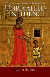 Unrivalled Influence - Women and Empire in Byzantium | Judith Herrin |