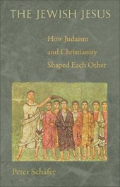 The Jewish Jesus - How Judaism and Christianity Shaped Each Other | Peter Schäfer |