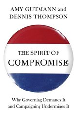 The Spirit of Compromise - Why Governing Demands It and Campaigning Undermines It | Amy Gutmann |