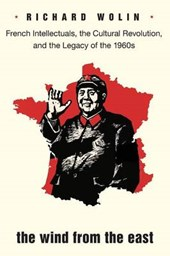 The Wind from the East - French Intellectuals, the Cultural Revolution, and the Legacy of the 1960s