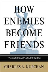How Enemies Become Friends - The Sources of Stable Peace | Charles A. Kupchan |