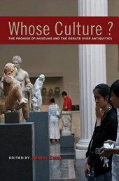 Whose Culture? - The Promise of Museums and the Debate over Antiquities | James Cuno |