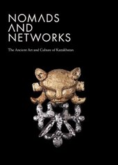 Nomads and Networks - The Ancient Art and Culture of Kazakhstan