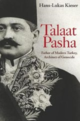 Talaat Pasha - Father of Modern Turkey, Architect of Genocide | Hans-lukas Kieser |