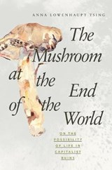 The Mushroom at the End of the World - On the Possibility of Life in Capitalist Ruins | Anna Tsing |