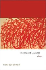 The Ruined Elegance - Poems | Fiona Sze-lorrain |