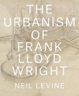 Urbanism of frank lloyd wright | Neil Levine |