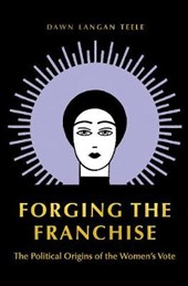 Forging the Franchise - The Political Origins of the Women`s Vote | Dawn Langan Teele |