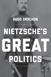Nietzsche`s Great Politics | Hugo Drochon |