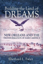Building the Land of Dreams - New Orleans and the Transformation of Early America | Eberhard L. Faber |