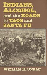 Indians, Alcohol, and the Roads to Taos and Santa Fe | William E. Unrau |