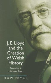 J. E. Lloyd and the Creation of Welsh History | Huw Pryce |