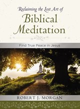 Reclaiming the Lost Art of Biblical Meditation | Robert Morgan |