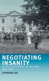 Negotiating Insanity in the Southeast of Ireland, 1820-1900 | Catherine Cox |