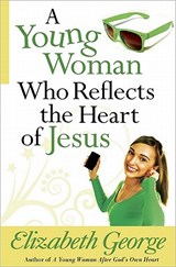 A Young Woman Who Reflects the Heart of Jesus | Elizabeth George |