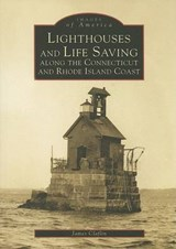 Lighthouses and Life Saving Along the Connecticut and Rhode Island Coast | James Claflin |