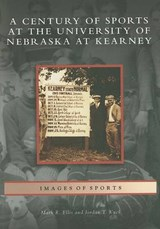 A Century of Sports at the University of Nebraska at Kearney | Mark R. Ellis |