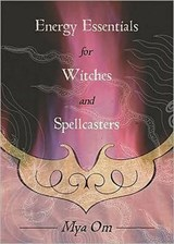 Energy Essentials for Witches and Spellcasters | Mya Om |
