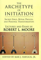 The Archetype of Initiation | Robert L Moore |