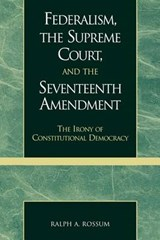 Federalism, the Supreme Court, and the Seventeenth Amendment | Ralph A. Rossum |