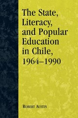 The State, Literacy, and Popular Education in Chile, 1964-1990 | Robert Austin |