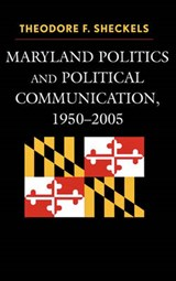 Maryland Politics and Political Communication, 1950-2005 | Theodore F. Sheckels |