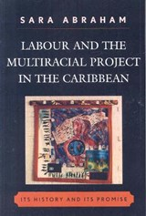 Labour and the Multiracial Project in the Caribbean | Sara Abraham |