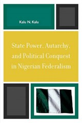 State Power, Autarchy, and Political Conquest in Nigerian Federalism | Kalu N. Kalu |