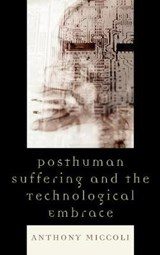 Posthuman Suffering and the Technological Embrace | Anthony Miccoli |