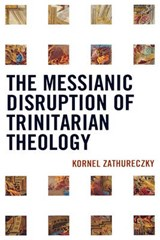 The Messianic Disruption of Trinitarian Theology | Kornel Zathureczky |